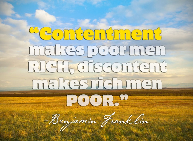 Benjamin Franklin - Contentment makes poor men rich, Discontent makes rich men poor.